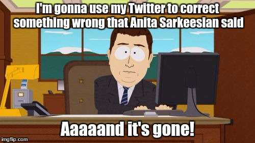 Aaaaand Its Gone Meme | I'm gonna use my Twitter to correct something wrong that Anita Sarkeesian said Aaaaand it's gone! | image tagged in memes,aaaaand its gone | made w/ Imgflip meme maker