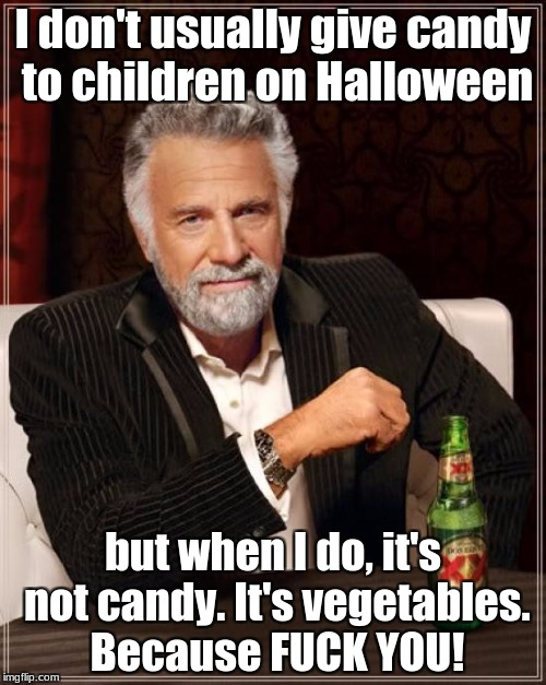 The Most Interesting Man In The World Meme | I don't usually give candy to children on Halloween but when I do, it's not candy. It's vegetables. Because F**K YOU! | image tagged in memes,the most interesting man in the world | made w/ Imgflip meme maker