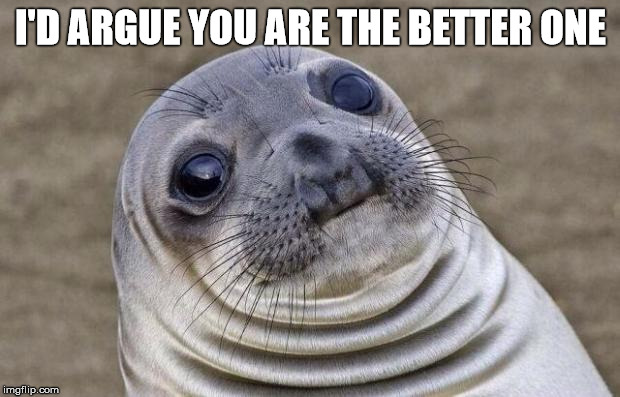 Awkward Moment Sealion Meme | I'D ARGUE YOU ARE THE BETTER ONE | image tagged in memes,awkward moment sealion | made w/ Imgflip meme maker