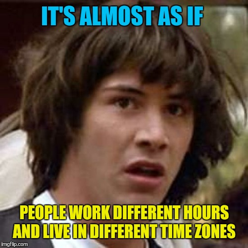 Conspiracy Keanu Meme | IT'S ALMOST AS IF PEOPLE WORK DIFFERENT HOURS AND LIVE IN DIFFERENT TIME ZONES | image tagged in memes,conspiracy keanu | made w/ Imgflip meme maker