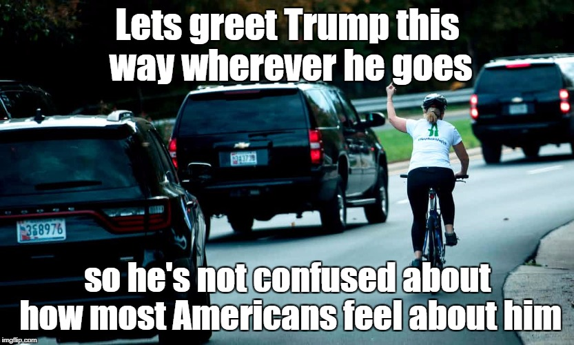 Let's greet Trump this way wherever he goes | Lets greet Trump this way wherever he goes so he's not confused about how most Americans feel about him | image tagged in cyclist giving trump the finger | made w/ Imgflip meme maker