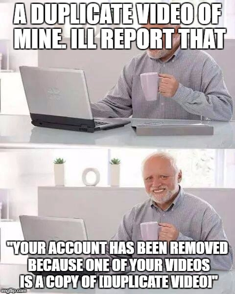 "YouTube Logic | A DUPLICATE VIDEO OF MINE. ILL REPORT THAT ""YOUR ACCOUNT HAS BEEN REMOVED BECAUSE ONE OF YOUR VIDEOS IS A COPY OF [DUPLICATE VIDEO]"" 
