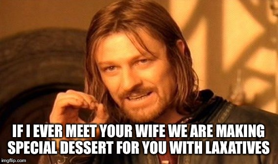 One Does Not Simply Meme | IF I EVER MEET YOUR WIFE WE ARE MAKING SPECIAL DESSERT FOR YOU WITH LAXATIVES | image tagged in memes,one does not simply | made w/ Imgflip meme maker