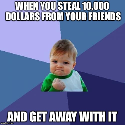 Success Kid |  WHEN YOU STEAL 10,000 DOLLARS FROM YOUR FRIENDS; AND GET AWAY WITH IT | image tagged in memes,success kid | made w/ Imgflip meme maker