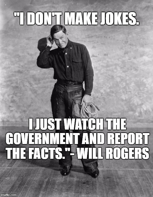 "No Joke! | ""I DON'T MAKE JOKES. I JUST WATCH THE GOVERNMENT AND REPORT THE FACTS.""- WILL ROGERS 