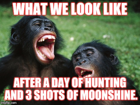 Bonobo Lyfe |  WHAT WE LOOK LIKE; AFTER A DAY OF HUNTING AND 3 SHOTS OF MOONSHINE. | image tagged in memes,bonobo lyfe | made w/ Imgflip meme maker