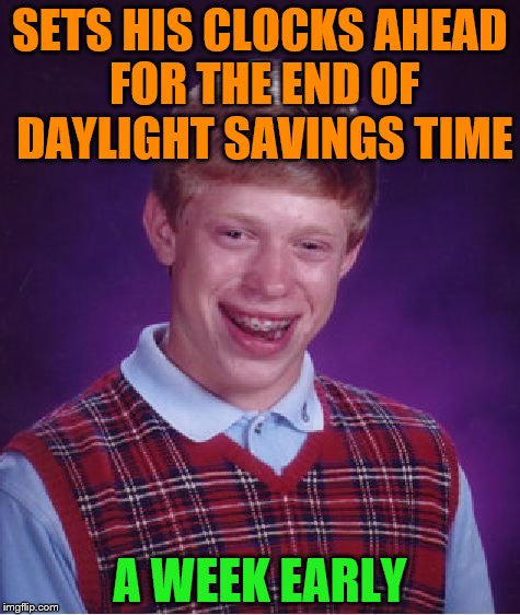 Two for the price of one | SETS HIS CLOCKS AHEAD FOR THE END OF DAYLIGHT SAVINGS TIME A WEEK EARLY | image tagged in memes,bad luck brian | made w/ Imgflip meme maker