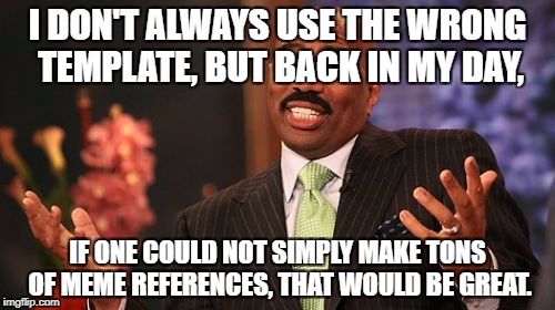 Steve Harvey Meme | I DON'T ALWAYS USE THE WRONG TEMPLATE, BUT BACK IN MY DAY, IF ONE COULD NOT SIMPLY MAKE TONS OF MEME REFERENCES, THAT WOULD BE GREAT. | image tagged in memes,steve harvey,funny memes,funny,wrong template,latest | made w/ Imgflip meme maker
