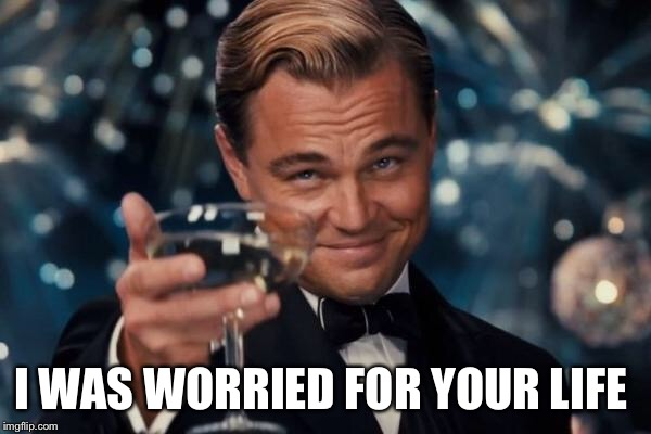 Leonardo Dicaprio Cheers Meme | I WAS WORRIED FOR YOUR LIFE | image tagged in memes,leonardo dicaprio cheers | made w/ Imgflip meme maker