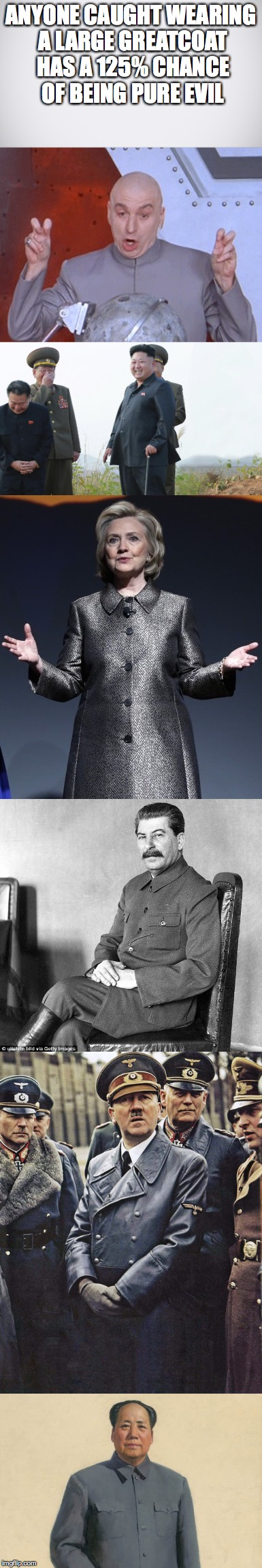 Dark forces are at work: | ANYONE CAUGHT WEARING A LARGE GREATCOAT HAS A 125% CHANCE OF BEING PURE EVIL | image tagged in dr evil laser,kim jong un,hillary clinton,stalin,hitler,memes | made w/ Imgflip meme maker