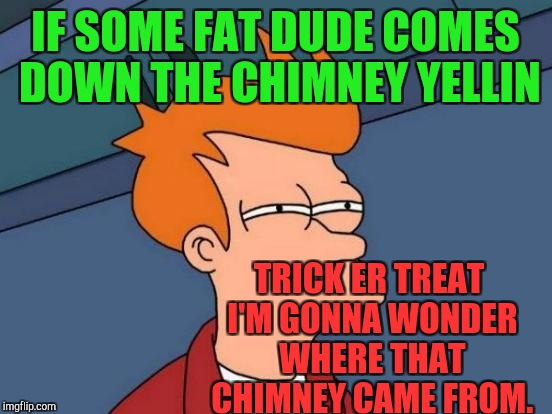 Futurama Fry Meme | IF SOME FAT DUDE COMES DOWN THE CHIMNEY YELLIN TRICK ER TREAT I'M GONNA WONDER WHERE THAT CHIMNEY CAME FROM. | image tagged in memes,futurama fry | made w/ Imgflip meme maker