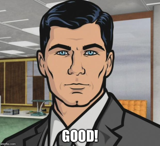 Archer Meme | GOOD! | image tagged in memes,archer | made w/ Imgflip meme maker