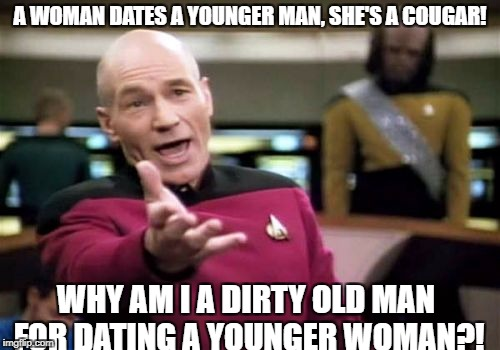 I'm about to be 34 and she just turned 22. Everybody actually loves us as a couple, I just thought this was a funny meme idea.  | A WOMAN DATES A YOUNGER MAN, SHE'S A COUGAR! WHY AM I A DIRTY OLD MAN FOR DATING A YOUNGER WOMAN?! | image tagged in memes,picard wtf,dating,cougar | made w/ Imgflip meme maker