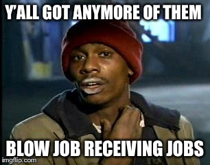 Y'all Got Any More Of That Meme | Y'ALL GOT ANYMORE OF THEM BLOW JOB RECEIVING JOBS | image tagged in memes,yall got any more of | made w/ Imgflip meme maker