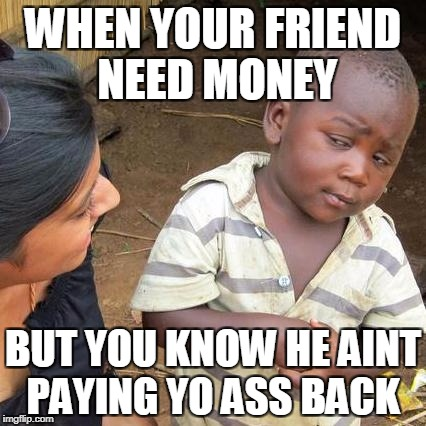 Third World Skeptical Kid Meme | WHEN YOUR FRIEND NEED MONEY BUT YOU KNOW HE AINT PAYING YO ASS BACK | image tagged in memes,third world skeptical kid | made w/ Imgflip meme maker
