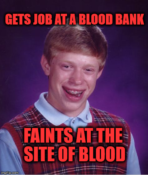 Bad Luck Brian Meme | GETS JOB AT A BLOOD BANK FAINTS AT THE SITE OF BLOOD | image tagged in memes,bad luck brian,funny,blood,faint,job | made w/ Imgflip meme maker