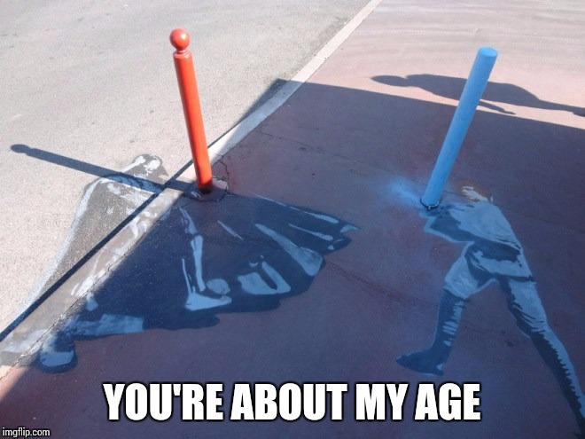 YOU'RE ABOUT MY AGE | made w/ Imgflip meme maker