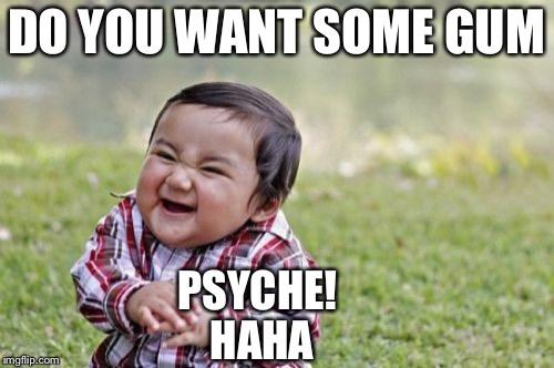 Evil Toddler Meme | DO YOU WANT SOME GUM PSYCHE! HAHA | image tagged in memes,evil toddler | made w/ Imgflip meme maker