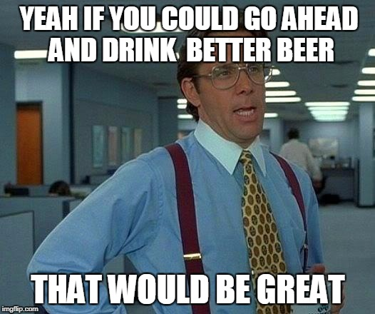 That Would Be Great Meme | YEAH IF YOU COULD GO AHEAD AND DRINK  BETTER BEER THAT WOULD BE GREAT | image tagged in memes,that would be great | made w/ Imgflip meme maker