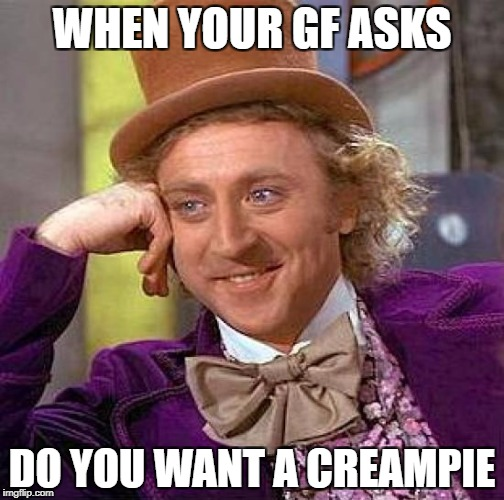 Creepy Condescending Wonka Meme | WHEN YOUR GF ASKS DO YOU WANT A CREAMPIE | image tagged in memes,creepy condescending wonka | made w/ Imgflip meme maker