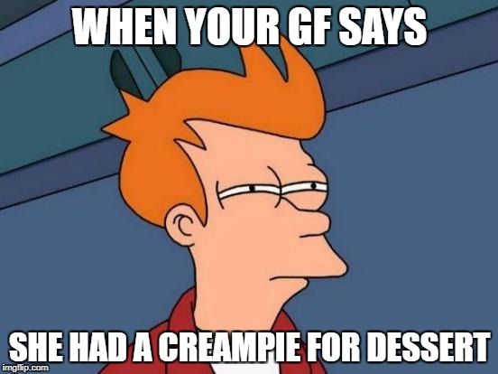 Futurama Fry Meme | WHEN YOUR GF SAYS SHE HAD A CREAMPIE FOR DESSERT | image tagged in memes,futurama fry | made w/ Imgflip meme maker