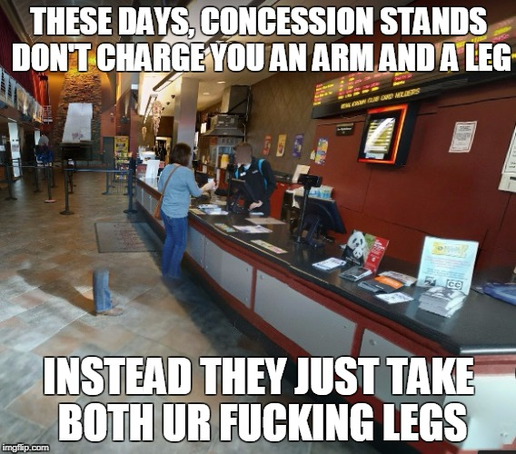 Is it worth it? | THESE DAYS, CONCESSION STANDS DON'T CHARGE YOU AN ARM AND A LEG INSTEAD THEY JUST TAKE BOTH UR F**KING LEGS | image tagged in movies,concession stands,dismemberment,expensive,theater | made w/ Imgflip meme maker