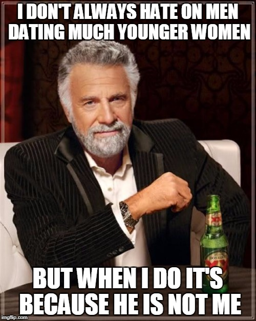 The Most Interesting Man In The World Meme | I DON'T ALWAYS HATE ON MEN DATING MUCH YOUNGER WOMEN BUT WHEN I DO IT'S BECAUSE HE IS NOT ME | image tagged in memes,the most interesting man in the world | made w/ Imgflip meme maker
