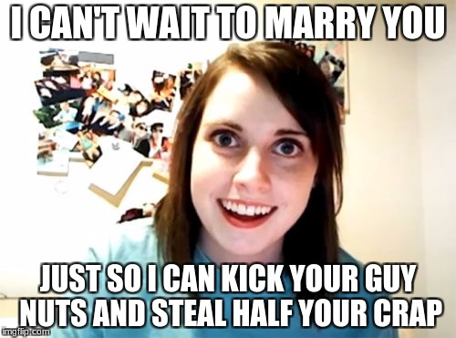 We can all assume that. | I CAN'T WAIT TO MARRY YOU JUST SO I CAN KICK YOUR GUY NUTS AND STEAL HALF YOUR CRAP | image tagged in memes,overly attached girlfriend | made w/ Imgflip meme maker
