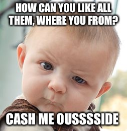 Skeptical Baby Meme | HOW CAN YOU LIKE ALL THEM, WHERE YOU FROM? CASH ME OUSSSSIDE | image tagged in memes,skeptical baby | made w/ Imgflip meme maker