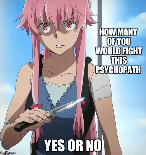 yuno gasai fight or run | HOW MANY OF YOU WOULD FIGHT THIS PSYCHOPATH YES OR NO | image tagged in your choice,meme,say yes or no in comments | made w/ Imgflip meme maker