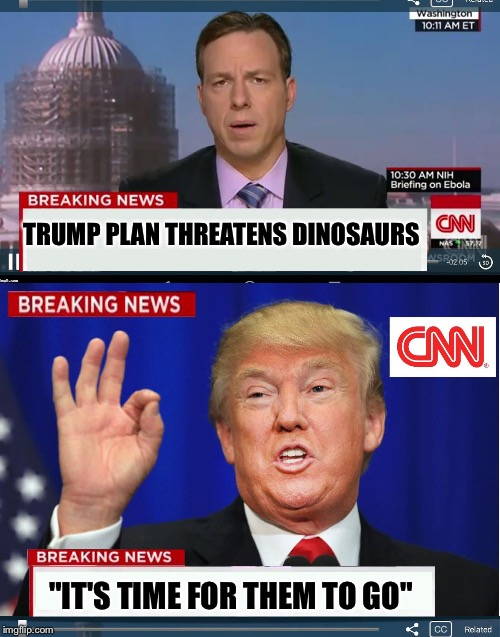 "CNN phony Trump news | TRUMP PLAN THREATENS DINOSAURS ""IT'S TIME FOR THEM TO GO"" 