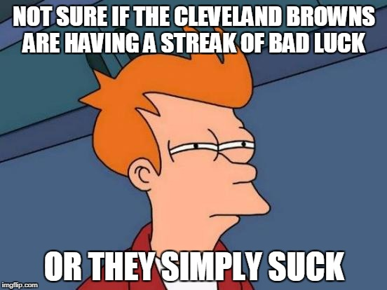 Futurama Fry Meme | NOT SURE IF THE CLEVELAND BROWNS ARE HAVING A STREAK OF BAD LUCK OR THEY SIMPLY SUCK | image tagged in memes,futurama fry | made w/ Imgflip meme maker