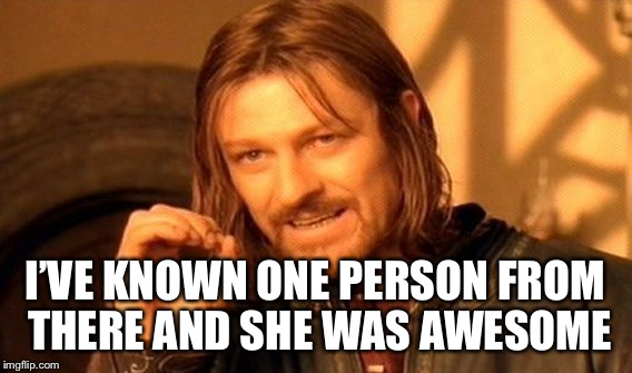 One Does Not Simply Meme | I'VE KNOWN ONE PERSON FROM THERE AND SHE WAS AWESOME | image tagged in memes,one does not simply | made w/ Imgflip meme maker