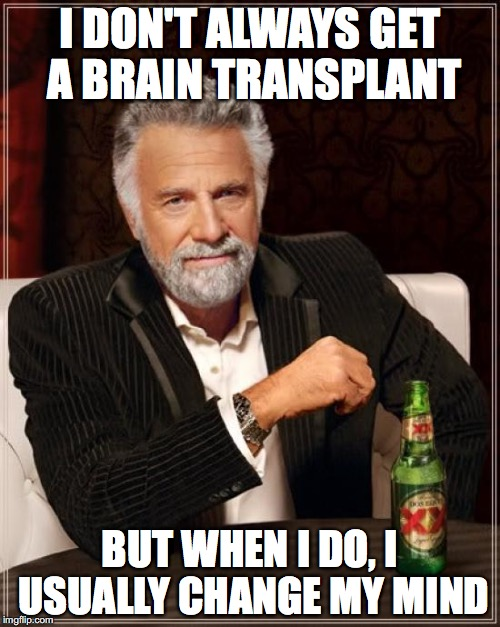 this one takes brains to get | I DON'T ALWAYS GET A BRAIN TRANSPLANT BUT WHEN I DO, I USUALLY CHANGE MY MIND | image tagged in memes,the most interesting man in the world | made w/ Imgflip meme maker