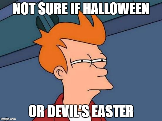 Futurama Fry Meme | NOT SURE IF HALLOWEEN OR DEVIL'S EASTER | image tagged in memes,futurama fry | made w/ Imgflip meme maker
