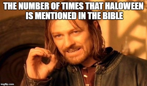 One Does Not Simply Meme | THE NUMBER OF TIMES THAT HALOWEEN IS MENTIONED IN THE BIBLE | image tagged in memes,one does not simply | made w/ Imgflip meme maker