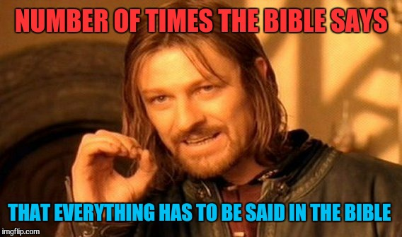 One Does Not Simply Meme | NUMBER OF TIMES THE BIBLE SAYS THAT EVERYTHING HAS TO BE SAID IN THE BIBLE | image tagged in memes,one does not simply | made w/ Imgflip meme maker