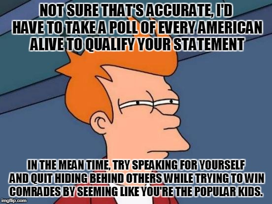 Futurama Fry Meme | NOT SURE THAT'S ACCURATE, I'D HAVE TO TAKE A POLL OF EVERY AMERICAN ALIVE TO QUALIFY YOUR STATEMENT IN THE MEAN TIME, TRY SPEAKING FOR YOURS | image tagged in memes,futurama fry | made w/ Imgflip meme maker