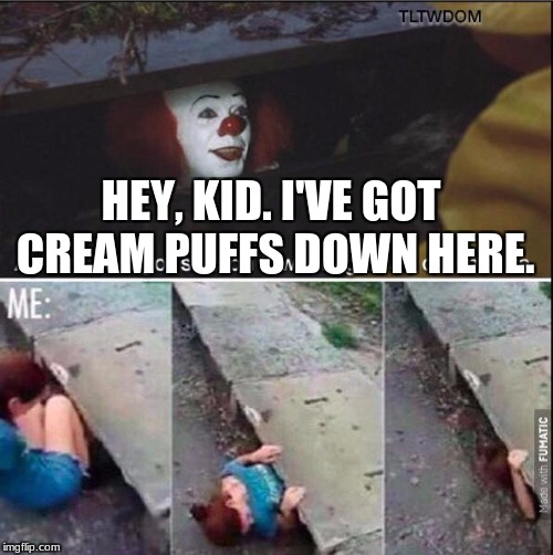HEY, KID. I'VE GOT CREAM PUFFS DOWN HERE. | image tagged in pennywise | made w/ Imgflip meme maker