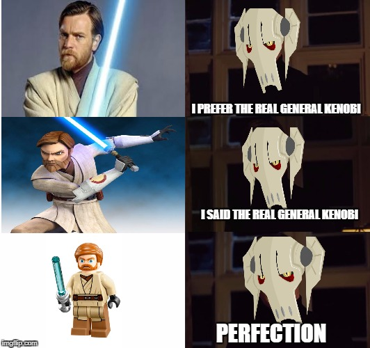 perfection | I PREFER THE REAL GENERAL KENOBI PERFECTION I SAID THE REAL GENERAL KENOBI | image tagged in perfection | made w/ Imgflip meme maker