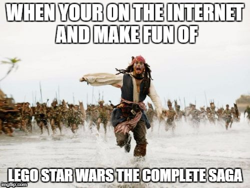 Jack Sparrow Being Chased Meme | WHEN YOUR ON THE INTERNET AND MAKE FUN OF LEGO STAR WARS THE COMPLETE SAGA | image tagged in memes,jack sparrow being chased | made w/ Imgflip meme maker