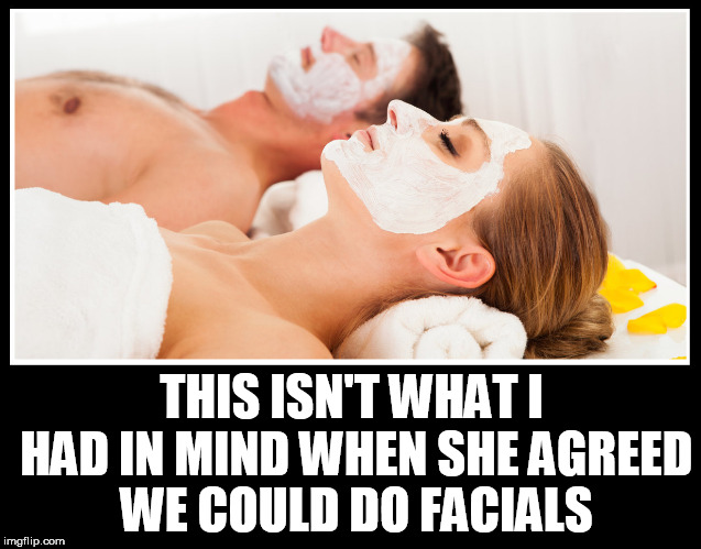 THIS ISN'T WHAT I HAD IN MIND WHEN SHE AGREED WE COULD DO FACIALS | image tagged in facials,facial,sex,sperm,cum,kinky | made w/ Imgflip meme maker