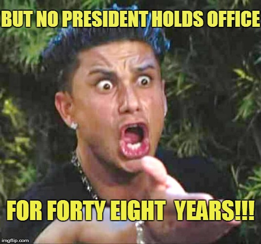 BUT NO PRESIDENT HOLDS OFFICE FOR FORTY EIGHT  YEARS!!! | made w/ Imgflip meme maker