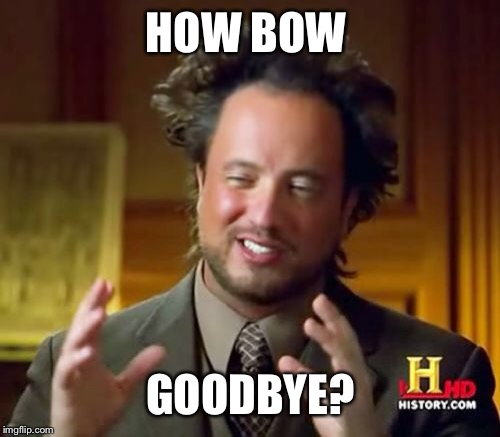 Ancient Aliens Meme | HOW BOW GOODBYE? | image tagged in memes,ancient aliens | made w/ Imgflip meme maker