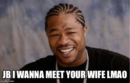 Yo Dawg Heard You Meme | JB I WANNA MEET YOUR WIFE LMAO | image tagged in memes,yo dawg heard you | made w/ Imgflip meme maker