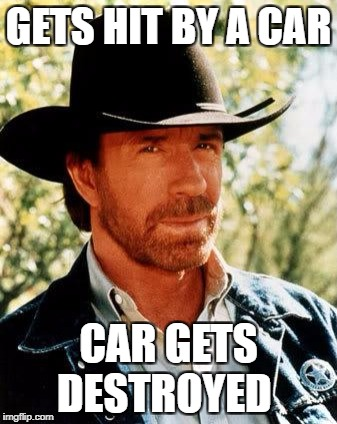 chuck norris vs car | GETS HIT BY A CAR CAR GETS DESTROYED | image tagged in memes,chuck norris,car | made w/ Imgflip meme maker