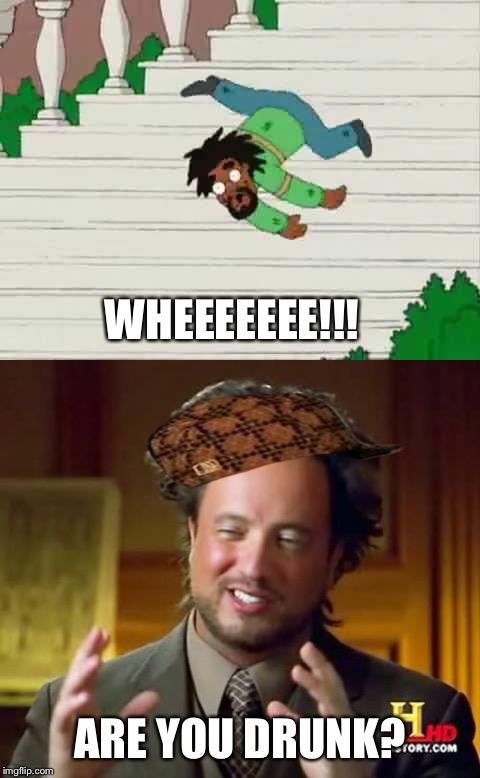 Ya, dat boi's drunk. | WHEEEEEEE!!! ARE YOU DRUNK? | image tagged in drunk,family guy,ancient aliens | made w/ Imgflip meme maker