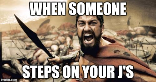 Sparta Leonidas Meme | WHEN SOMEONE STEPS ON YOUR J'S | image tagged in memes,sparta leonidas | made w/ Imgflip meme maker