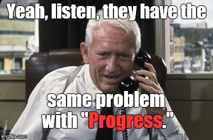 "Tracy | Yeah, listen, they have the same problem with ""Progress."" Progress 