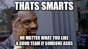 THATS SMARTS NO MATTER WHAT YOU LIKE A GOOD TEAM IF SOMEONE ASKS | made w/ Imgflip meme maker